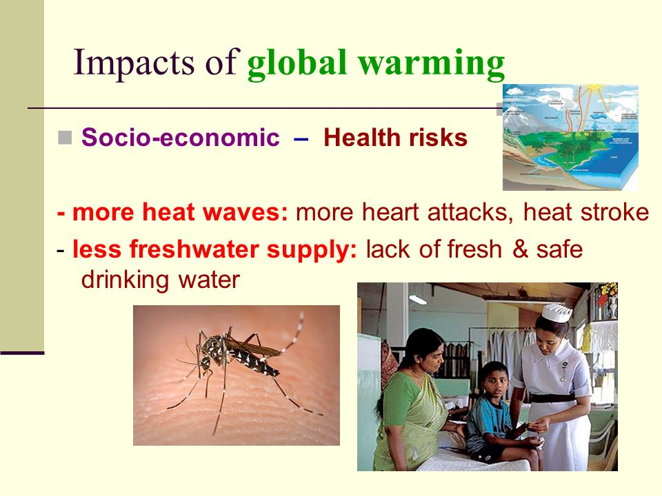 Impacts of global warming Socio-economic – Health risks - more heat waves: more heart attacks, heat stroke - less freshwater supply: lack of fresh & safe drinking water