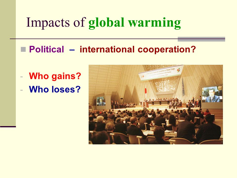 Impacts of global warming Political – international cooperation - Who gains - Who loses