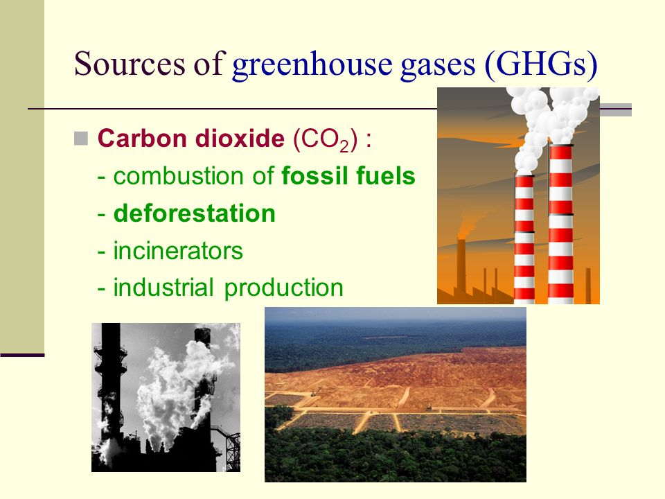 Sources of greenhouse gases (GHGs) Carbon dioxide (CO 2 ) : - combustion of fossil fuels - deforestation - incinerators - industrial production