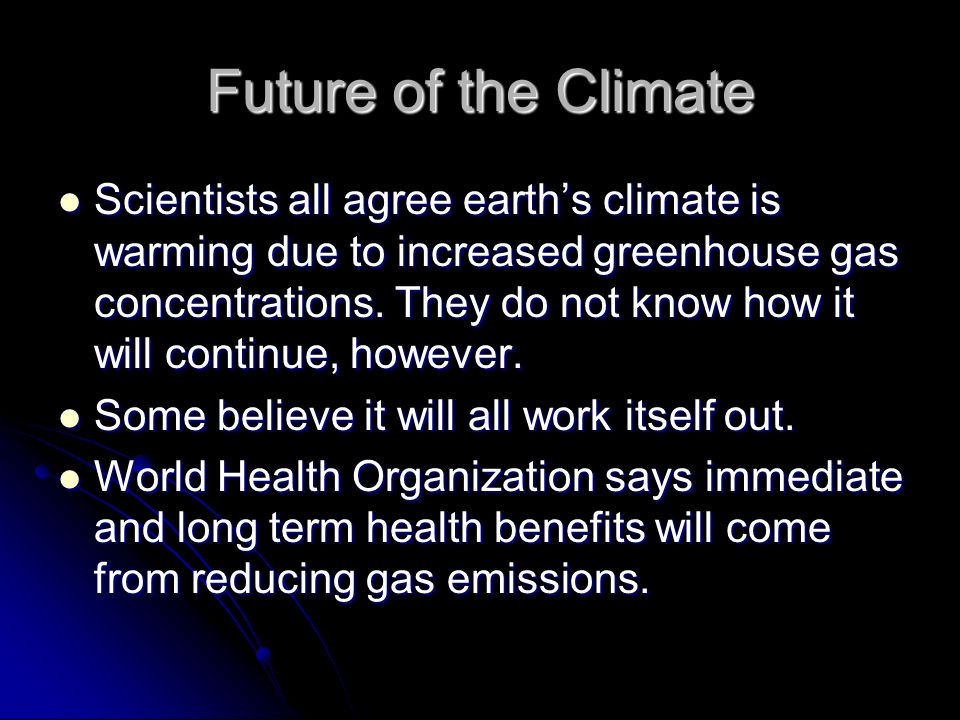 Future of the Climate Scientists all agree earth's climate is warming due to increased greenhouse gas concentrations.