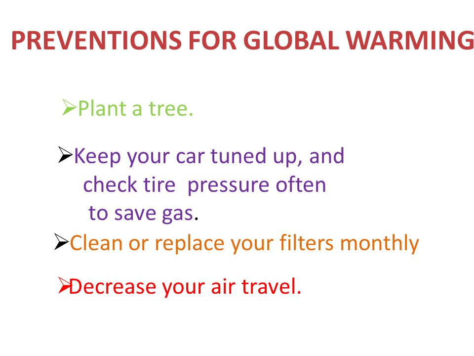 Plant a tree.  Keep your car tuned up, and check tire pressure often to save gas.