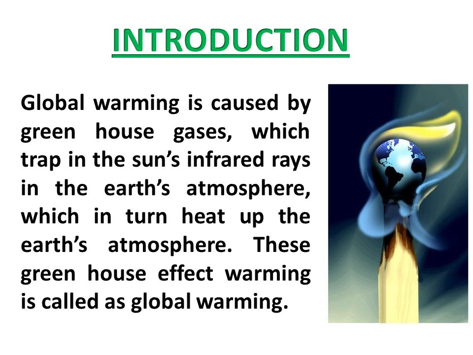 Global warming is caused by green house gases, which trap in the sun's infrared rays in the earth's atmosphere, which in turn heat up the earth's atmosphere.