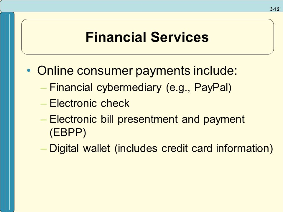 3-12 Financial Services Online consumer payments include: –Financial cybermediary (e.g., PayPal) –Electronic check –Electronic bill presentment and pa