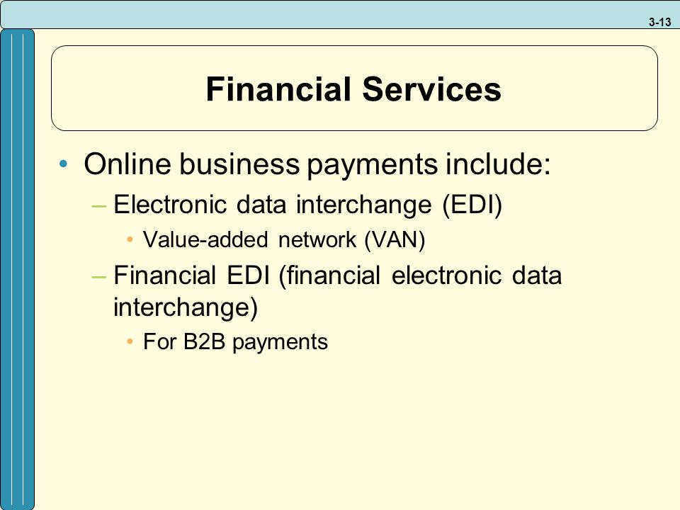 3-13 Financial Services Online business payments include: –Electronic data interchange (EDI) Value-added network (VAN) –Financial EDI (financial electronic data interchange) For B2B payments