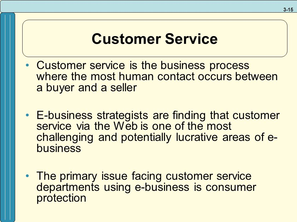 3-15 Customer Service Customer service is the business process where the most human contact occurs between a buyer and a seller E-business strategists are finding that customer service via the Web is one of the most challenging and potentially lucrative areas of e- business The primary issue facing customer service departments using e-business is consumer protection