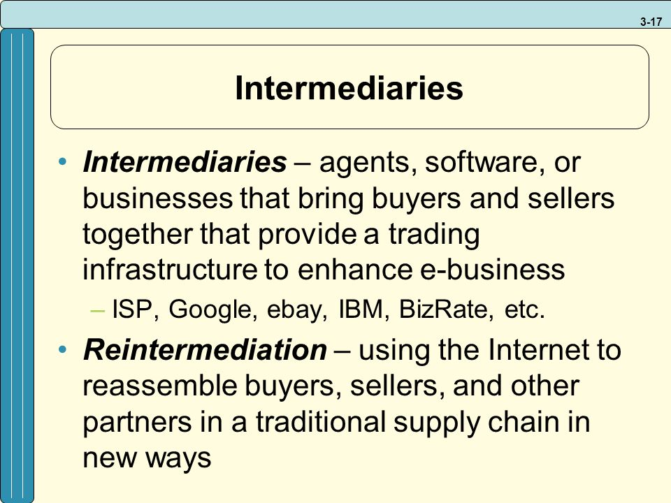 3-17 Intermediaries Intermediaries – agents, software, or businesses that bring buyers and sellers together that provide a trading infrastructure to enhance e-business –ISP, Google, ebay, IBM, BizRate, etc.