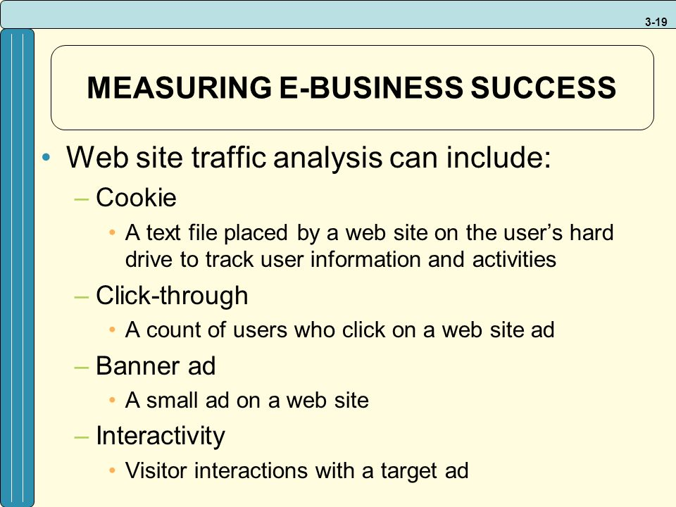 3-19 MEASURING E-BUSINESS SUCCESS Web site traffic analysis can include: –Cookie A text file placed by a web site on the user's hard drive to track us