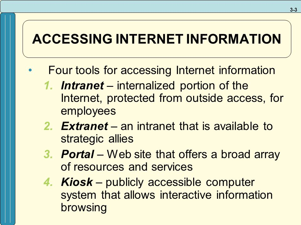 3-3 ACCESSING INTERNET INFORMATION Four tools for accessing Internet information 1.Intranet – internalized portion of the Internet, protected from outside access, for employees 2.Extranet – an intranet that is available to strategic allies 3.Portal – Web site that offers a broad array of resources and services 4.Kiosk – publicly accessible computer system that allows interactive information browsing