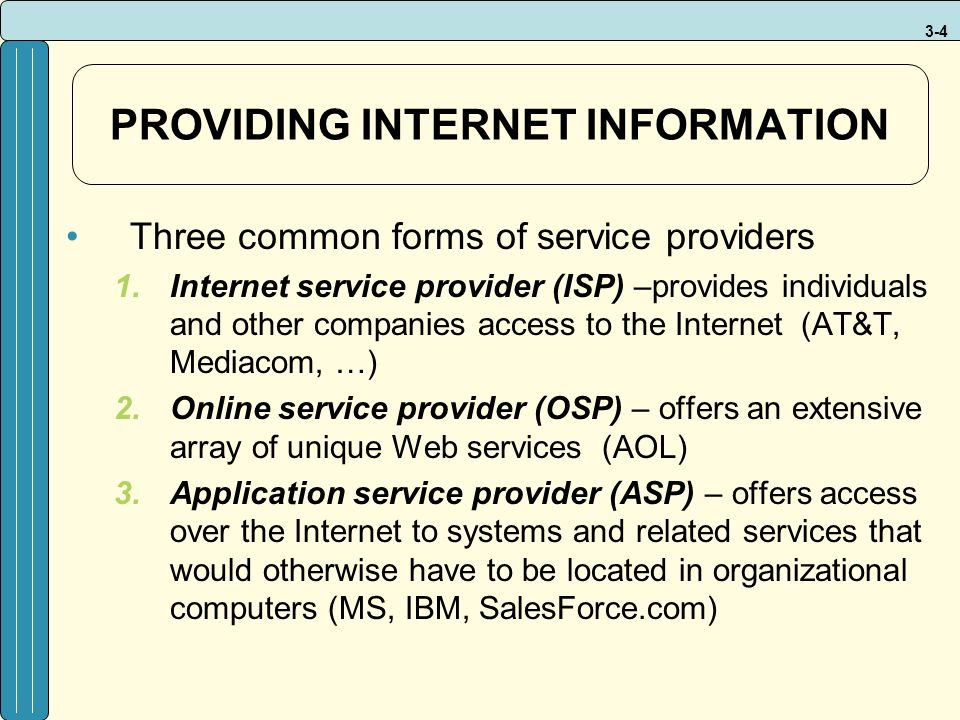 3-4 PROVIDING INTERNET INFORMATION Three common forms of service providers 1.Internet service provider (ISP) –provides individuals and other companies