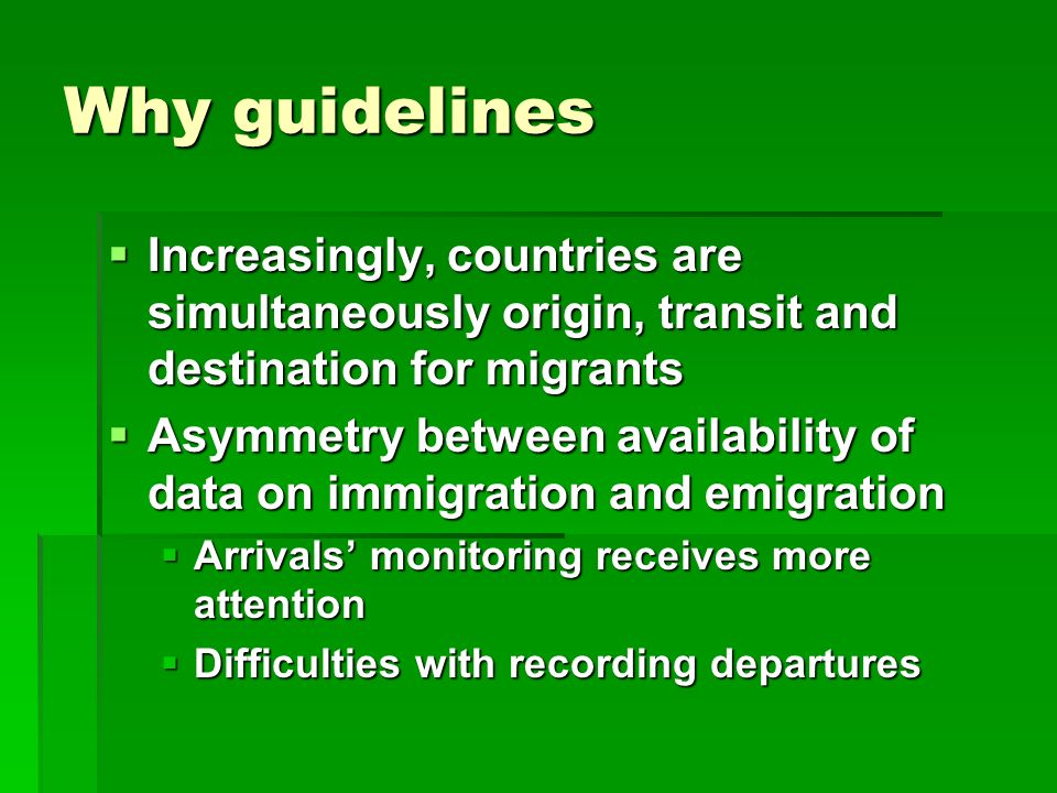 Why guidelines  Increasingly, countries are simultaneously origin, transit and destination for migrants  Asymmetry between availability of data on immigration and emigration  Arrivals' monitoring receives more attention  Difficulties with recording departures