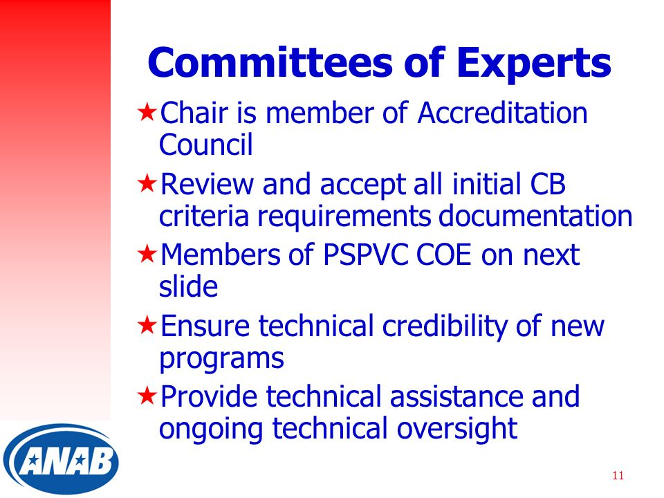 11 Committees of Experts  Chair is member of Accreditation Council  Review and accept all initial CB criteria requirements documentation  Members of PSPVC COE on next slide  Ensure technical credibility of new programs  Provide technical assistance and ongoing technical oversight
