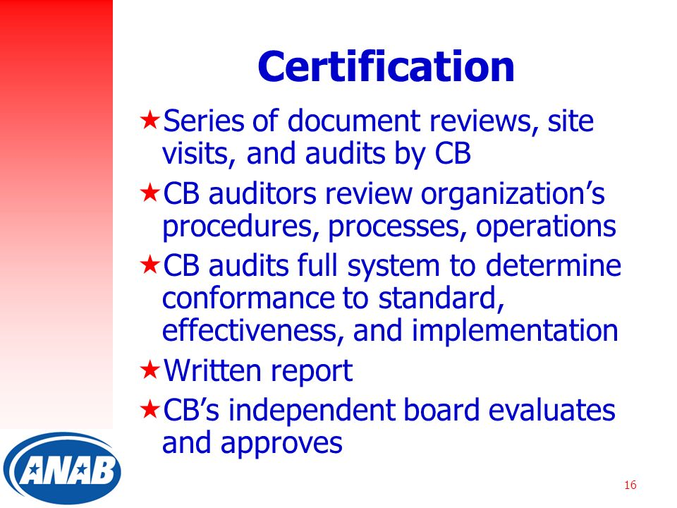 16 Certification  Series of document reviews, site visits, and audits by CB  CB auditors review organization's procedures, processes, operations  CB audits full system to determine conformance to standard, effectiveness, and implementation  Written report  CB's independent board evaluates and approves