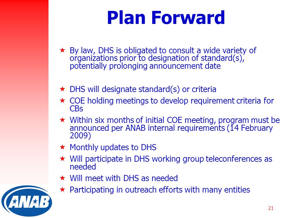 21 Plan Forward  By law, DHS is obligated to consult a wide variety of organizations prior to designation of standard(s), potentially prolonging announcement date  DHS will designate standard(s) or criteria  COE holding meetings to develop requirement criteria for CBs  Within six months of initial COE meeting, program must be announced per ANAB internal requirements (14 February 2009)  Monthly updates to DHS  Will participate in DHS working group teleconferences as needed  Will meet with DHS as needed  Participating in outreach efforts with many entities