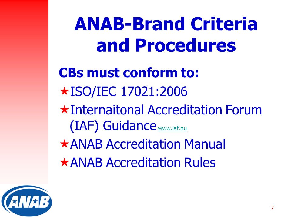 7 ANAB-Brand Criteria and Procedures CBs must conform to:  ISO/IEC 17021:2006  Internaitonal Accreditation Forum (IAF) Guidance    ANAB Accreditation Manual  ANAB Accreditation Rules