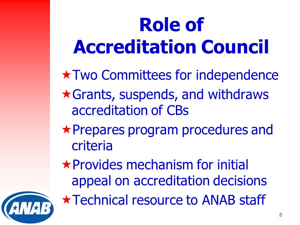 8 Role of Accreditation Council  Two Committees for independence  Grants, suspends, and withdraws accreditation of CBs  Prepares program procedures and criteria  Provides mechanism for initial appeal on accreditation decisions  Technical resource to ANAB staff