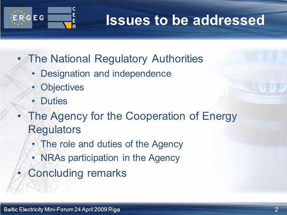 2Baltic Electricity Mini-Forum 24 April 2009 Riga Issues to be addressed The National Regulatory Authorities Designation and independence Objectives Duties The Agency for the Cooperation of Energy Regulators The role and duties of the Agency NRAs participation in the Agency Concluding remarks
