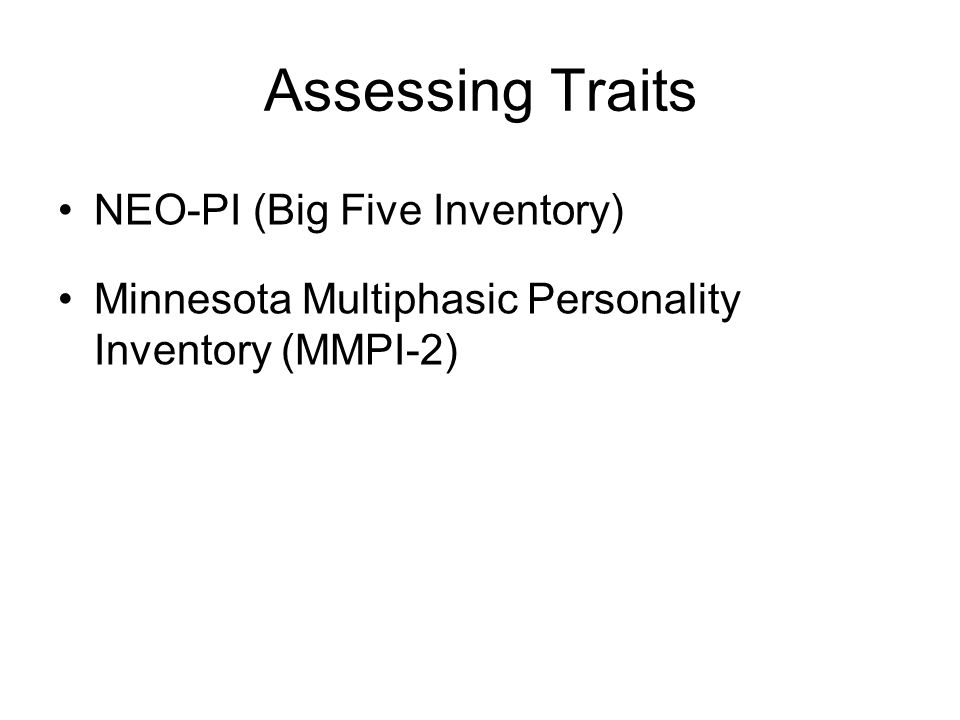 Assessing Traits NEO-PI (Big Five Inventory) Minnesota Multiphasic Personality Inventory (MMPI-2)