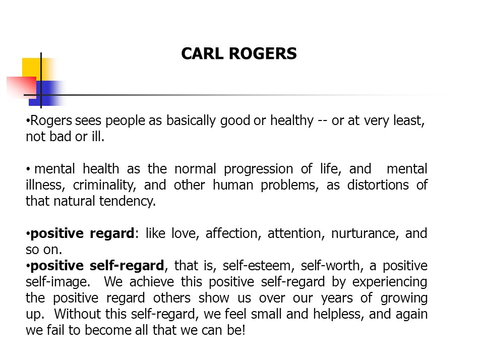 CARL ROGERS Rogers sees people as basically good or healthy -- or at very least, not bad or ill. mental health as the normal progression of life, and