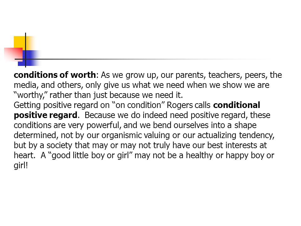 conditions of worth: As we grow up, our parents, teachers, peers, the media, and others, only give us what we need when we show we are worthy, rather than just because we need it.