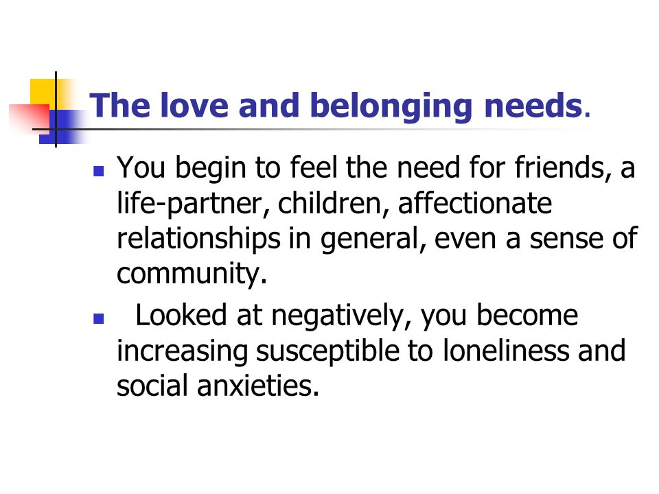 The love and belonging needs. You begin to feel the need for friends, a life-partner, children, affectionate relationships in general, even a sense of