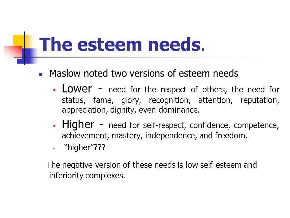 The esteem needs. Maslow noted two versions of esteem needs  Lower - need for the respect of others, the need for status, fame, glory, recognition, a