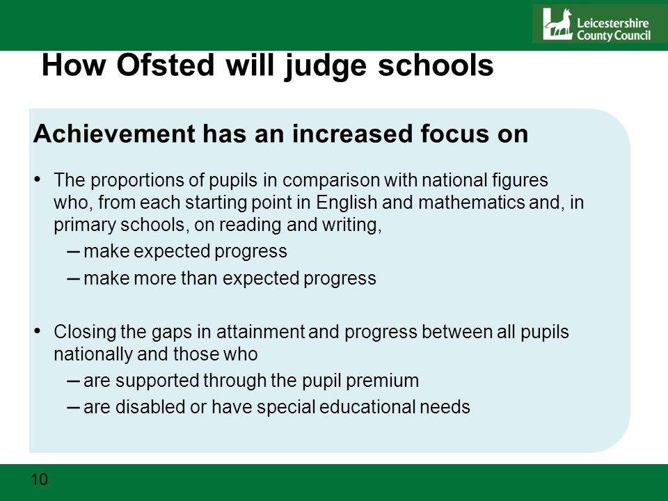 10 How Ofsted will judge schools Achievement has an increased focus on The proportions of pupils in comparison with national figures who, from each starting point in English and mathematics and, in primary schools, on reading and writing, – make expected progress – make more than expected progress Closing the gaps in attainment and progress between all pupils nationally and those who – are supported through the pupil premium – are disabled or have special educational needs