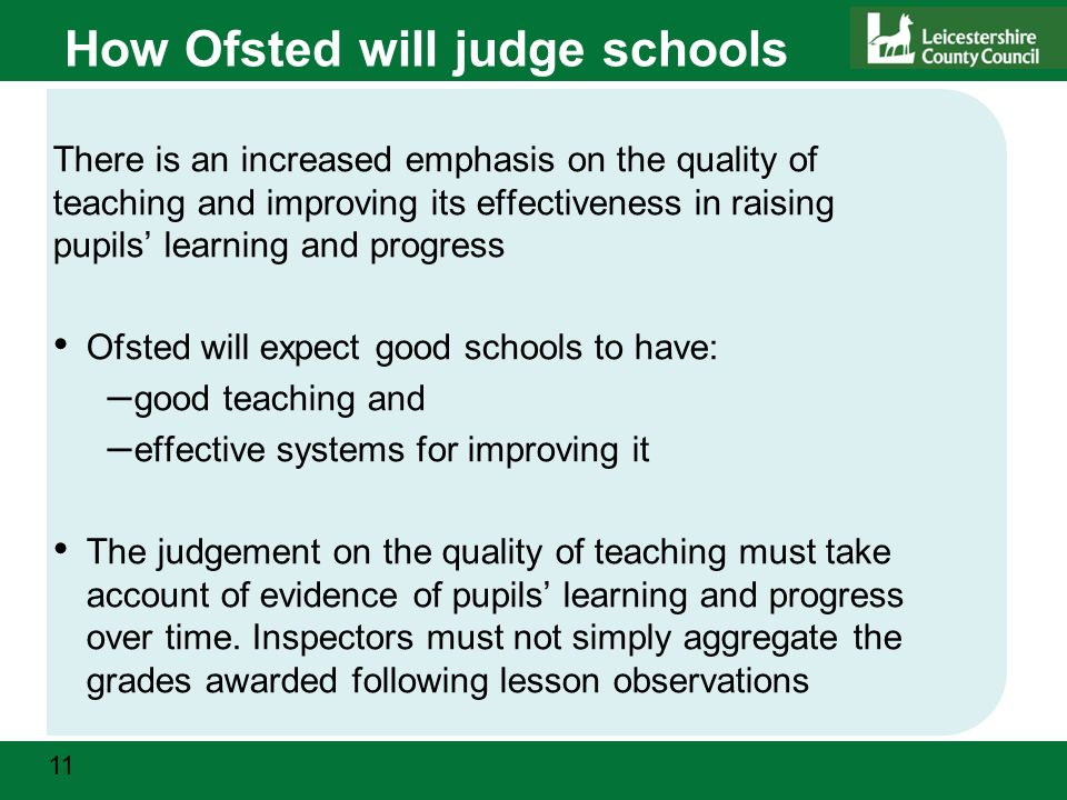 11 How Ofsted will judge schools There is an increased emphasis on the quality of teaching and improving its effectiveness in raising pupils' learning and progress Ofsted will expect good schools to have: – good teaching and – effective systems for improving it The judgement on the quality of teaching must take account of evidence of pupils' learning and progress over time.