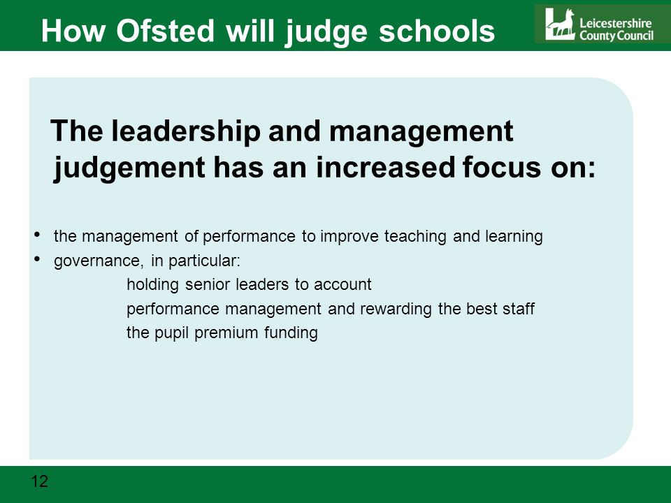 12 How Ofsted will judge schools The leadership and management judgement has an increased focus on: the management of performance to improve teaching and learning governance, in particular: holding senior leaders to account performance management and rewarding the best staff the pupil premium funding