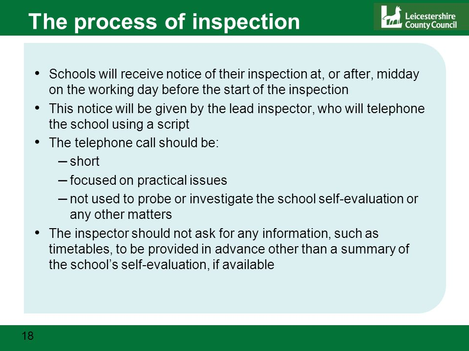 18 The process of inspection Schools will receive notice of their inspection at, or after, midday on the working day before the start of the inspection This notice will be given by the lead inspector, who will telephone the school using a script The telephone call should be: – short – focused on practical issues – not used to probe or investigate the school self-evaluation or any other matters The inspector should not ask for any information, such as timetables, to be provided in advance other than a summary of the school's self-evaluation, if available