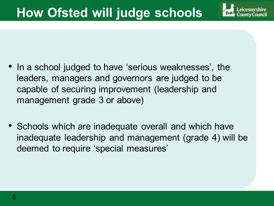 6 How Ofsted will judge schools In a school judged to have 'serious weaknesses', the leaders, managers and governors are judged to be capable of securing improvement (leadership and management grade 3 or above) Schools which are inadequate overall and which have inadequate leadership and management (grade 4) will be deemed to require 'special measures'