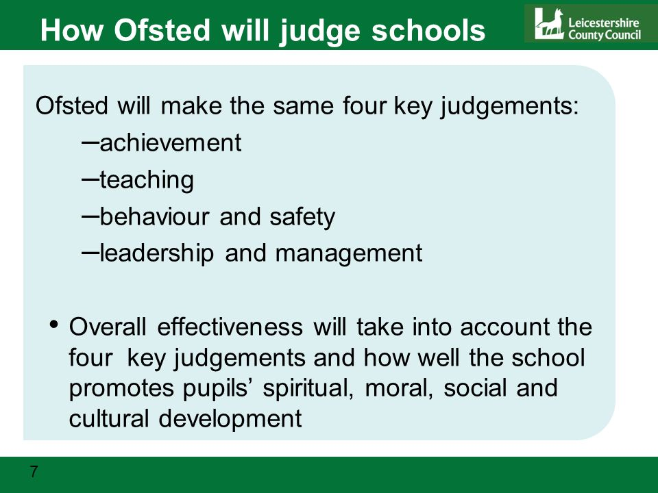 7 How Ofsted will judge schools Ofsted will make the same four key judgements: – achievement – teaching – behaviour and safety – leadership and management Overall effectiveness will take into account the four key judgements and how well the school promotes pupils' spiritual, moral, social and cultural development