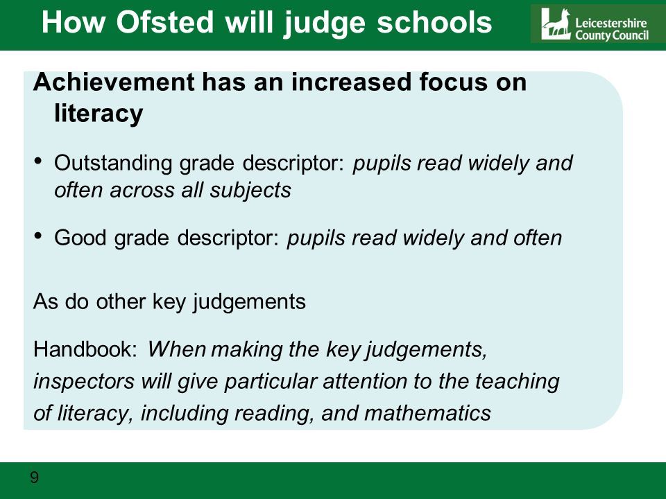 9 How Ofsted will judge schools Achievement has an increased focus on literacy Outstanding grade descriptor: pupils read widely and often across all subjects Good grade descriptor: pupils read widely and often As do other key judgements Handbook: When making the key judgements, inspectors will give particular attention to the teaching of literacy, including reading, and mathematics