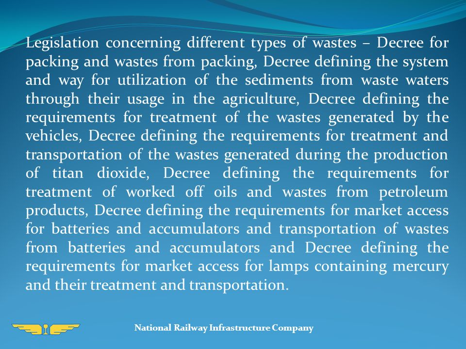 Legislation concerning different types of wastes – Decree for packing and wastes from packing, Decree defining the system and way for utilization of the sediments from waste waters through their usage in the agriculture, Decree defining the requirements for treatment of the wastes generated by the vehicles, Decree defining the requirements for treatment and transportation of the wastes generated during the production of titan dioxide, Decree defining the requirements for treatment of worked off oils and wastes from petroleum products, Decree defining the requirements for market access for batteries and accumulators and transportation of wastes from batteries and accumulators and Decree defining the requirements for market access for lamps containing mercury and their treatment and transportation.