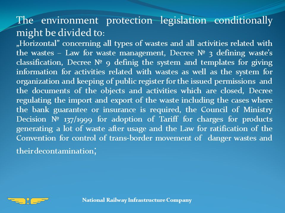 "National Railway Infrastructure Company The environment protection legislation conditionally might be divided to : ""Horizontal concerning all types of wastes and all activities related with the wastes – Law for waste management, Decree № 3 defining waste's classification, Decree № 9 definig the system and templates for giving information for activities related with wastes as well as the system for organization and keeping of public register for the issued permissions and the documents of the objects and activities which are closed, Decree regulating the import and export of the waste including the cases where the bank guarantee or insurance is required, the Council of Ministry Decision № 137/1999 for adoption of Tariff for charges for products generating a lot of waste after usage and the Law for ratification of the Convention for control of trans-border movement of danger wastes and their decontamination ;"