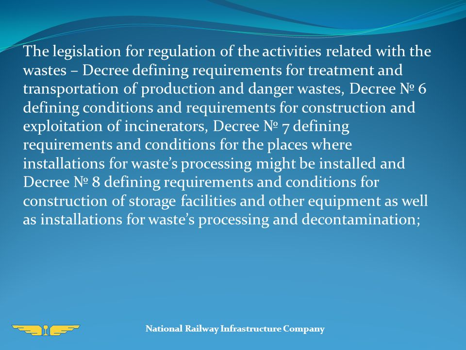 National Railway Infrastructure Company The legislation for regulation of the activities related with the wastes – Decree defining requirements for treatment and transportation of production and danger wastes, Decree № 6 defining conditions and requirements for construction and exploitation of incinerators, Decree № 7 defining requirements and conditions for the places where installations for waste's processing might be installed and Decree № 8 defining requirements and conditions for construction of storage facilities and other equipment as well as installations for waste's processing and decontamination;