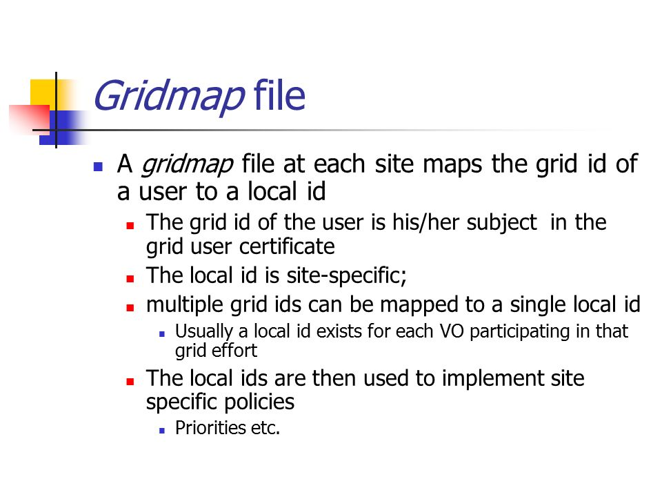 Gridmap file A gridmap file at each site maps the grid id of a user to a local id The grid id of the user is his/her subject in the grid user certificate The local id is site-specific; multiple grid ids can be mapped to a single local id Usually a local id exists for each VO participating in that grid effort The local ids are then used to implement site specific policies Priorities etc.