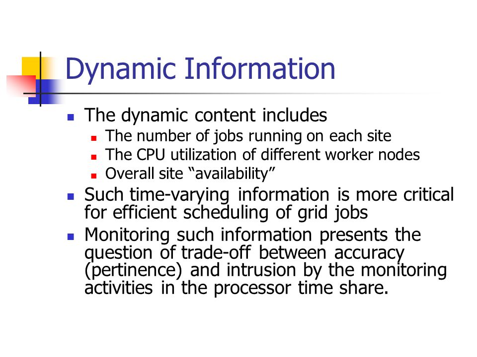 Dynamic Information The dynamic content includes The number of jobs running on each site The CPU utilization of different worker nodes Overall site availability Such time-varying information is more critical for efficient scheduling of grid jobs Monitoring such information presents the question of trade-off between accuracy (pertinence) and intrusion by the monitoring activities in the processor time share.