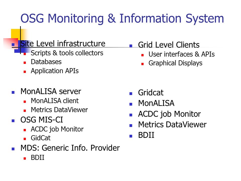 OSG Monitoring & Information System Grid Level Clients User interfaces & APIs Graphical Displays Gridcat MonALISA ACDC job Monitor Metrics DataViewer BDII Site Level infrastructure Scripts & tools collectors Databases Application APIs MonALISA server MonALISA client Metrics DataViewer OSG MIS-CI ACDC job Monitor GidCat MDS: Generic Info.