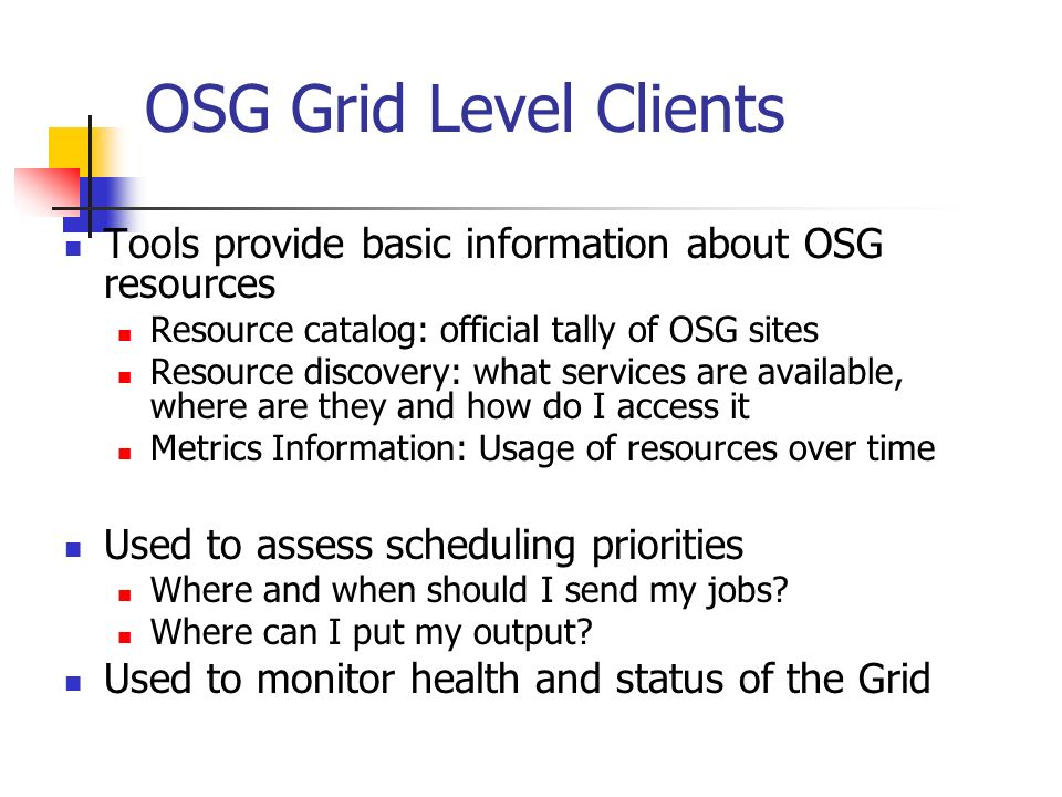 OSG Grid Level Clients Tools provide basic information about OSG resources Resource catalog: official tally of OSG sites Resource discovery: what services are available, where are they and how do I access it Metrics Information: Usage of resources over time Used to assess scheduling priorities Where and when should I send my jobs.
