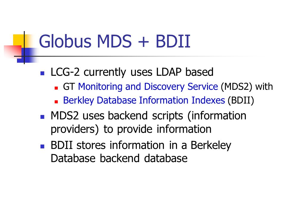 Globus MDS + BDII LCG-2 currently uses LDAP based GT Monitoring and Discovery Service (MDS2) with Berkley Database Information Indexes (BDII) MDS2 uses backend scripts (information providers) to provide information BDII stores information in a Berkeley Database backend database