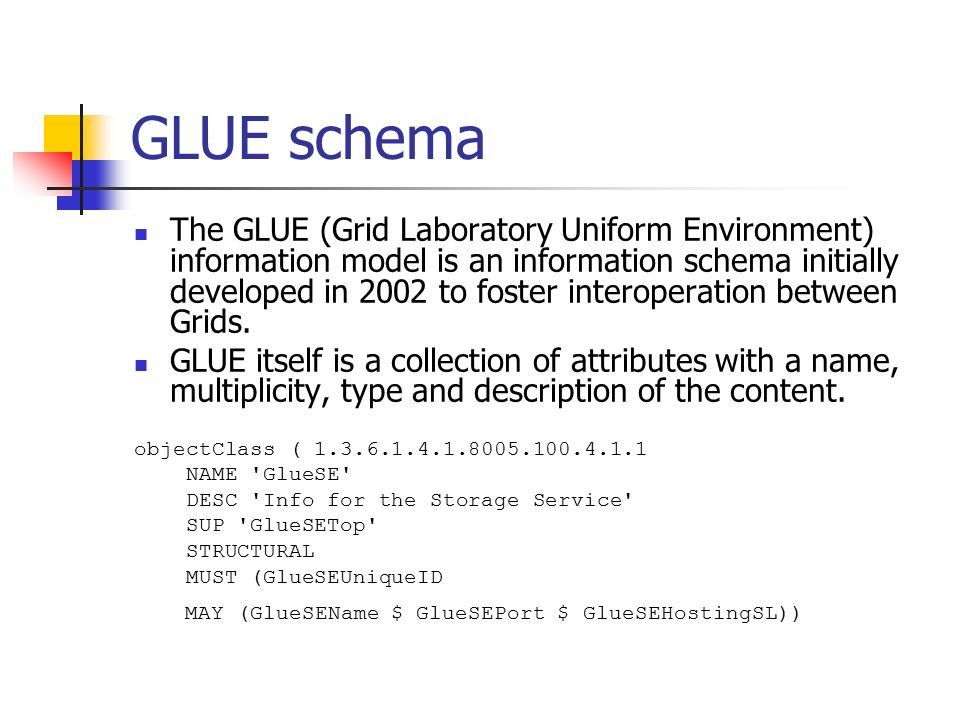 GLUE schema The GLUE (Grid Laboratory Uniform Environment) information model is an information schema initially developed in 2002 to foster interoperation between Grids.