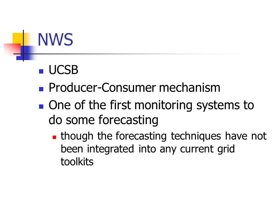 NWS UCSB Producer-Consumer mechanism One of the first monitoring systems to do some forecasting though the forecasting techniques have not been integrated into any current grid toolkits