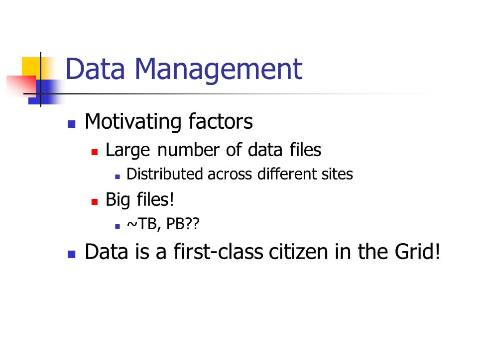 Data Management Motivating factors Large number of data files Distributed across different sites Big files.