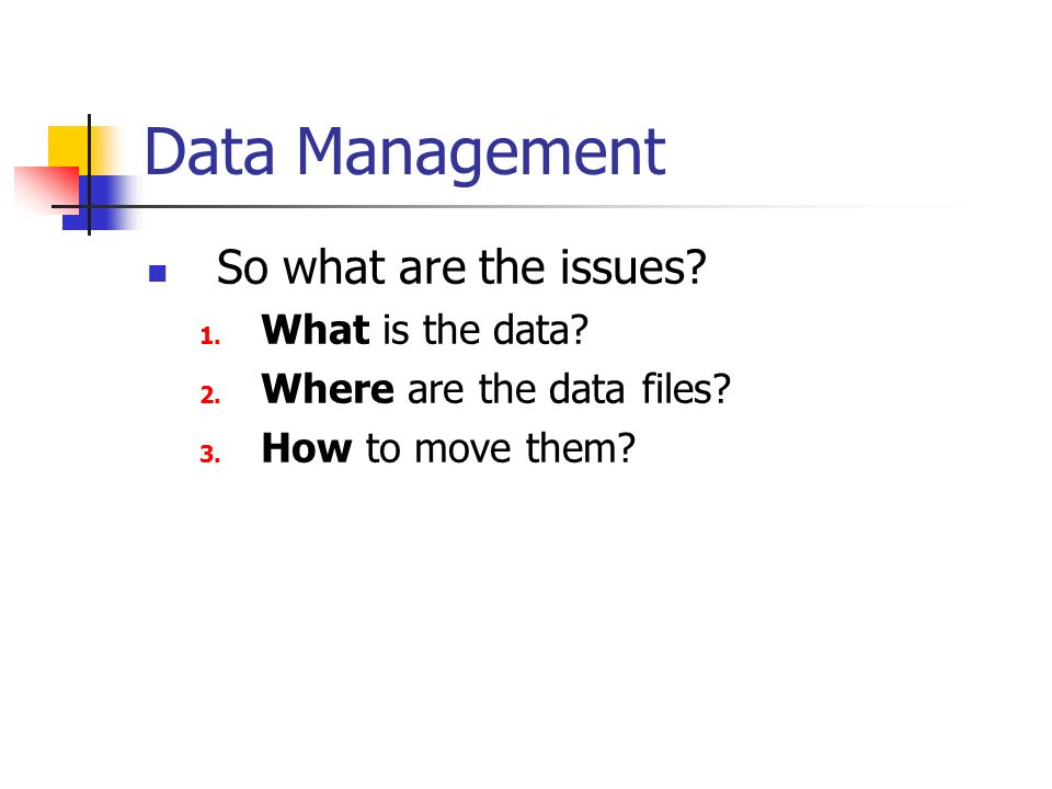 Data Management So what are the issues. 1. What is the data.