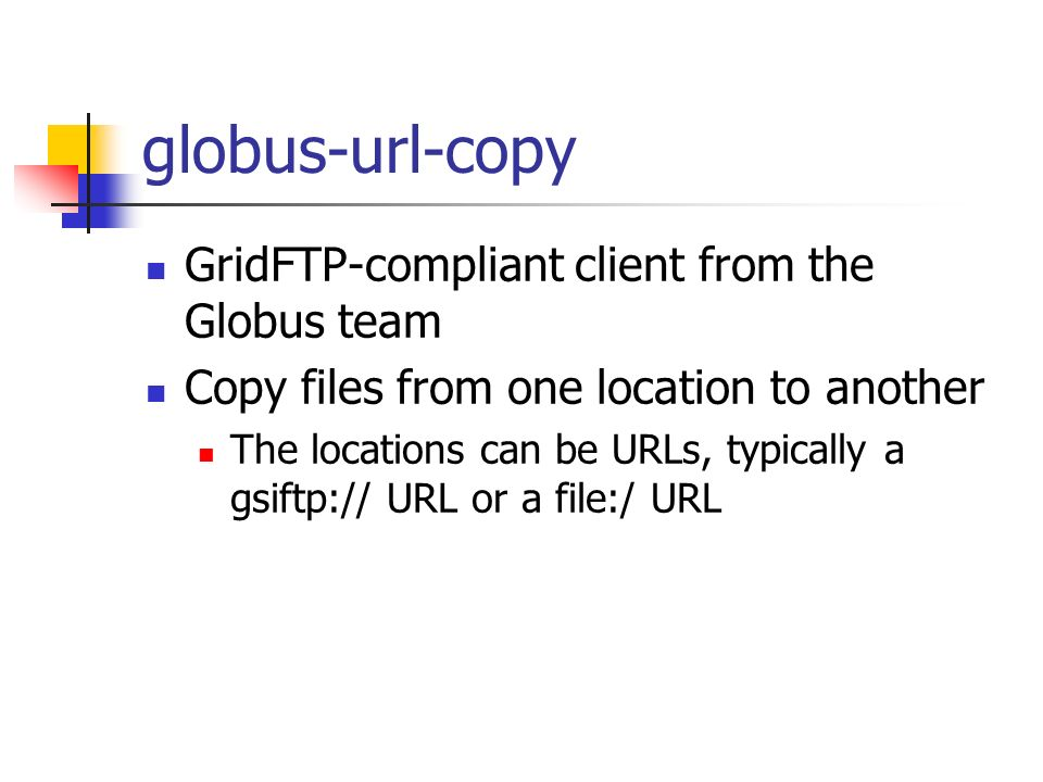 globus-url-copy GridFTP-compliant client from the Globus team Copy files from one location to another The locations can be URLs, typically a gsiftp:// URL or a file:/ URL
