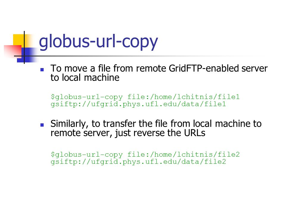 globus-url-copy To move a file from remote GridFTP-enabled server to local machine $globus-url-copy file:/home/lchitnis/file1 gsiftp://ufgrid.phys.ufl.edu/data/file1 Similarly, to transfer the file from local machine to remote server, just reverse the URLs $globus-url-copy file:/home/lchitnis/file2 gsiftp://ufgrid.phys.ufl.edu/data/file2