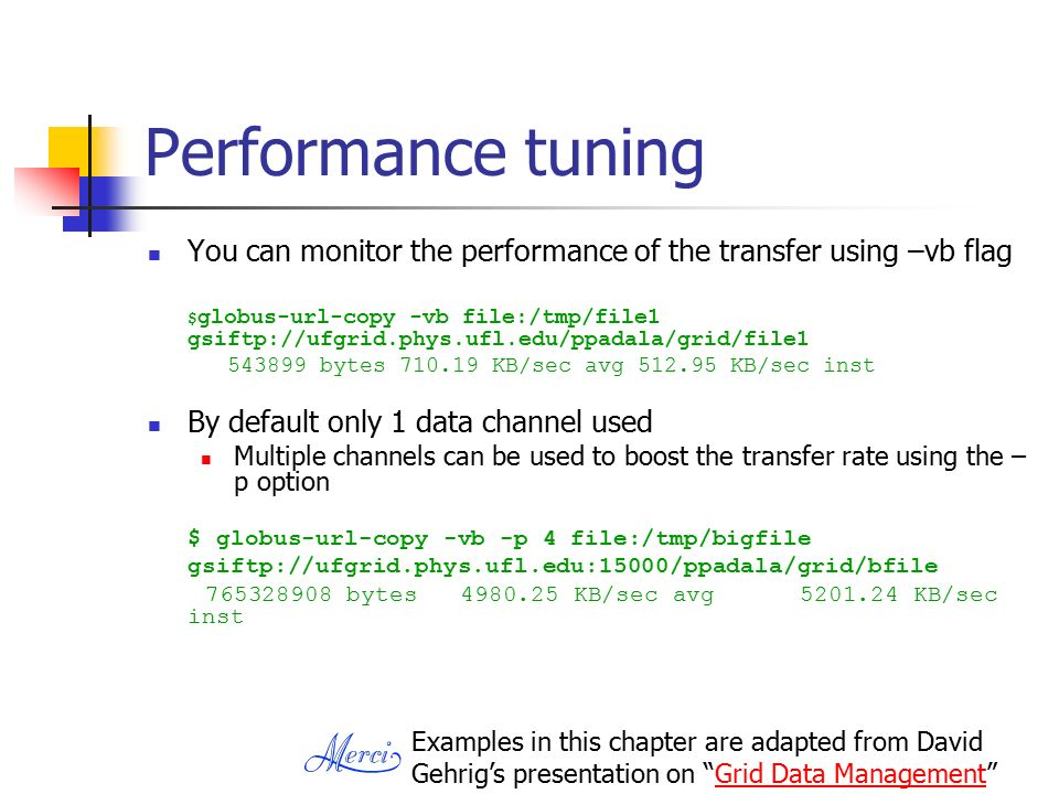 Performance tuning You can monitor the performance of the transfer using –vb flag $ globus-url-copy -vb file:/tmp/file1 gsiftp://ufgrid.phys.ufl.edu/ppadala/grid/file bytes KB/sec avg KB/sec inst By default only 1 data channel used Multiple channels can be used to boost the transfer rate using the – p option $ globus-url-copy -vb -p 4 file:/tmp/bigfile gsiftp://ufgrid.phys.ufl.edu:15000/ppadala/grid/bfile bytes KB/sec avg KB/sec inst Examples in this chapter are adapted from David Gehrig's presentation on Grid Data Management Grid Data Management