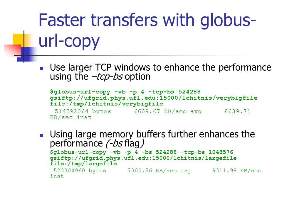 Faster transfers with globus- url-copy Use larger TCP windows to enhance the performance using the –tcp-bs option $globus-url-copy -vb -p 4 -tcp-bs gsiftp://ufgrid.phys.ufl.edu:15000/lchitnis/verybigfile file:/tmp/lchitnis/verybigfile bytes KB/sec avg KB/sec inst Using large memory buffers further enhances the performance (-bs flag) $globus-url-copy -vb -p 4 -bs tcp-bs gsiftp://ufgrid.phys.ufl.edu:15000/lchitnis/largefile file:/tmp/largefile bytes KB/sec avg KB/sec inst