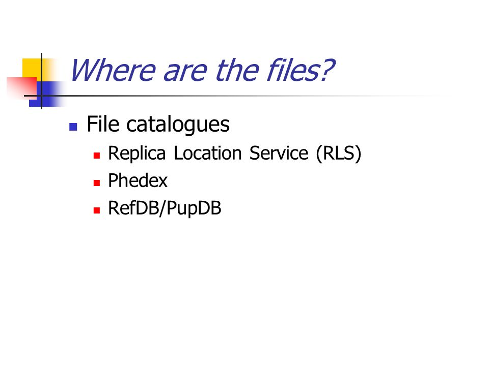 Where are the files File catalogues Replica Location Service (RLS) Phedex RefDB/PupDB