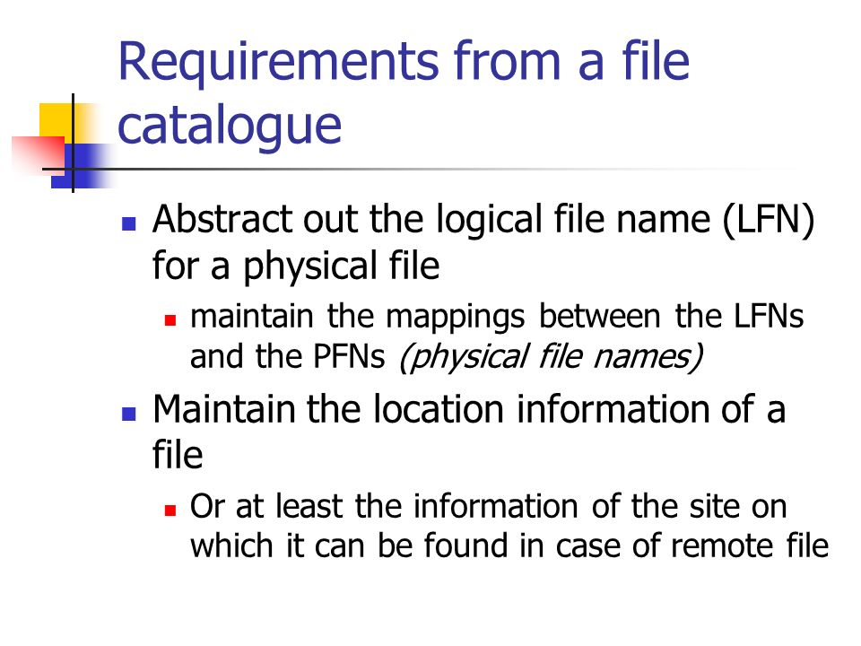 Requirements from a file catalogue Abstract out the logical file name (LFN) for a physical file maintain the mappings between the LFNs and the PFNs (physical file names) Maintain the location information of a file Or at least the information of the site on which it can be found in case of remote file